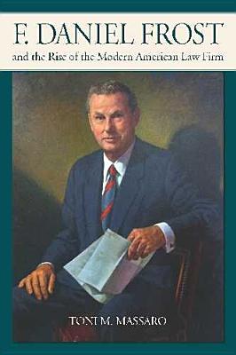 F. Daniel Frost and the Rise of the Modern American Law Firm - Massaro, Toni M, Professor