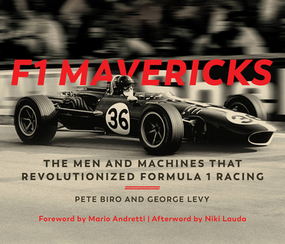 F1 Mavericks: The Men and Machines That Revolutionized Formula 1 Racing - Biro, Pete, and Levy, George, and Andretti, Mario (Foreword by)