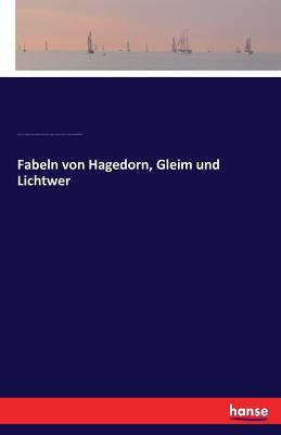 Fabeln Von Hagedorn, Gleim Und Lichtwer - Hagedorn, Friedrich Von, and Gleim, Johann Wilhelm Ludewig, and Lichtwer, Magnus Gottfried