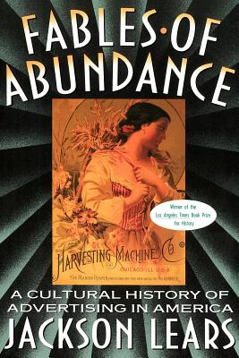 Fables of Abundance: A Cultural History of Advertising in America - Lears, Jackson