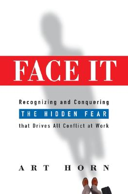 Face It: Recognizing and Conquering the Hidden Fear That Drives All Conflict at Work - Horn, Art