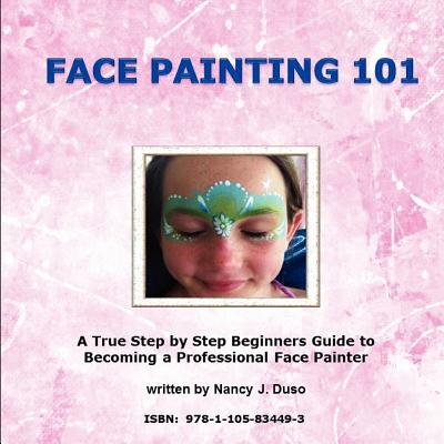 Face Painting 101: A True Step by Step Beginners Guide to Becoming a Professional Face Painter - Duso, Nancy J