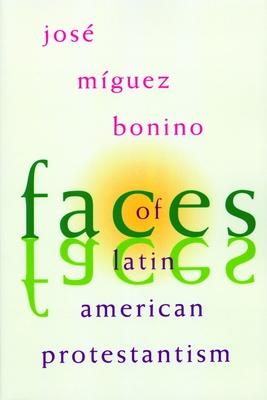 Faces of Latin American Protestantism - Miguez Bonino, Jose