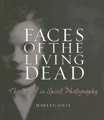 Faces of the Living Dead: The Belief in Spirit Photography - Jolly, Martyn