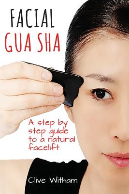 Facial Gua Sha: A Step-by-step Guide to a Natural Facelift - Witham, Clive