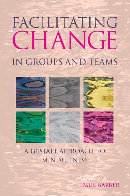 Facilitating Change in Groups and Teams: A Gestalt Approach to Mindfulness - Barber, Paul