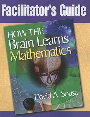 Facilitator's Guide, How the Brain Learns Mathematics - Sousa, David a
