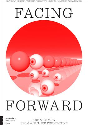 Facing Forward: Art and Theory from a Future Perspective - Folkerts, Hendrik (Editor), and Lindner, Christoph (Editor), and Schavemaker, Margriet (Editor)
