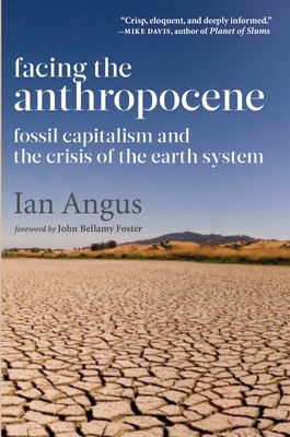 Facing the Anthropocene: Fossil Capitalism and the Crisis of the Earth System - Angus, Ian, PhD