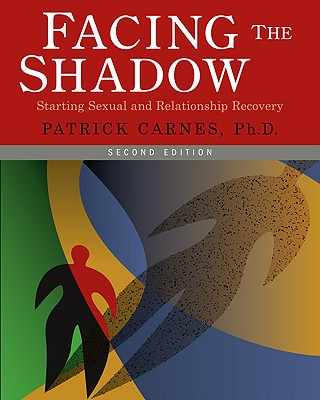 Facing the Shadow: Starting Sexual and Relationship Recovery: A Gentle Path to Beginning Recovery from Sex Addiction - Carnes, Patrick J, Ph.D.
