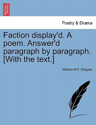 Faction Display'd. a Poem. Answer'd Paragraph by Paragraph. [With the Text.] - Shippen, William M P