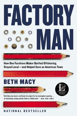 Factory Man: How One Furniture Maker Battled Offshoring, Stayed Local - And Helped Save an American Town - Macy, Beth