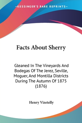 Facts about Sherry: Gleaned in the Vineyards and Bodegas of the Jerez, Seville, Moguer, and Montilla Districts During the Autumn of 1875 (1876) - Vizetelly, Henry