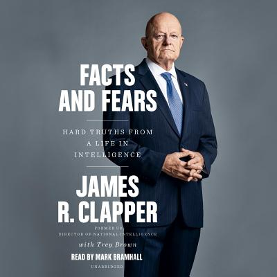 Facts and Fears: Hard Truths from a Life in Intelligence - Clapper, James R, and Brown, Trey, and Bramhall, Mark (Read by)