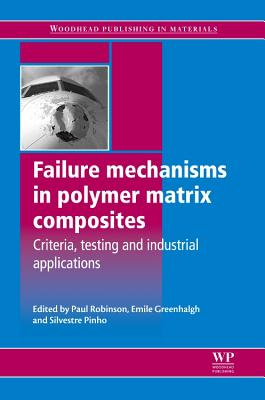 Failure Mechanisms in Polymer Matrix Composites: Criteria, Testing and Industrial Applications - Robinson, Paul (Editor), and Greenhalgh, Emile (Editor), and Pinho, Silvestre (Editor)
