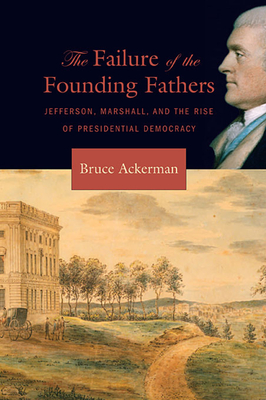 Failure of the Founding Fathers: Jefferson, Marshall, and the Rise of Presidential Democracy - Ackerman, Bruce