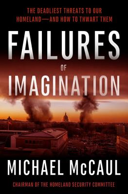 Failures of Imagination: The Deadliest Threats to Our Homeland--And How to Thwart Them - McCaul, Michael