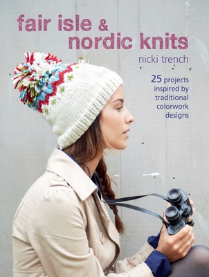 Fair Isle & Nordic Knits: 25 Projects Inspired by Traditional Colorwork Designs - Trench, Nicki