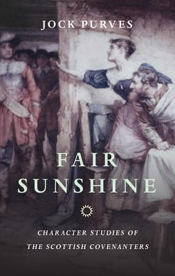 Fair Sunshine: Character Studies of the Scottish Covenanters - Purves, Jock