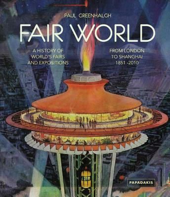 Fair World: A History of World's Fairs and Expositions from London to Shanghai 1851-2010 - Greenhalgh, Paul