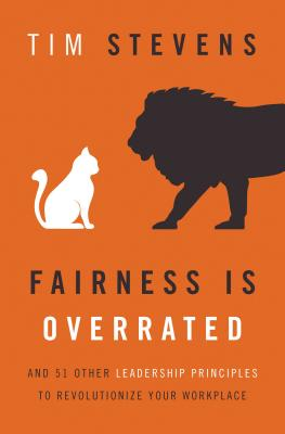 Fairness Is Overrated: And 51 Other Leadership Principles to Revolutionize Your Workplace - Stevens, Tim