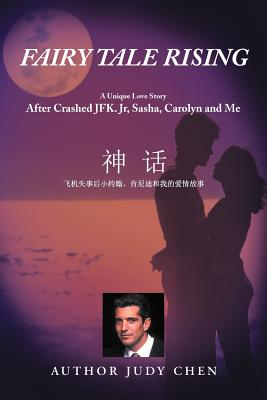 Fairy Tale Rising: A Unique Love Story: After Crashed JFK. Jr, Sasha, Carolyn and Me - Chen, Judy