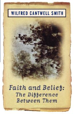 Faith and Belief: The Difference Between Them - Smith, Wilfred Cantwell, and Smith, William, and Cantwell Smith, Wilfred