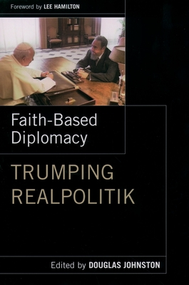 Faith-Based Diplomacy: Trumping Realpolitik - Johnston, Douglas, and Hamilton, Lee (Foreword by)