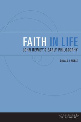 Faith in Life: John Dewey's Early Philosophy - Morse, Donald J