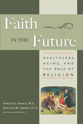 Faith in the Future: Healthcare, Aging and the Role of Religion - Koenig, Harold