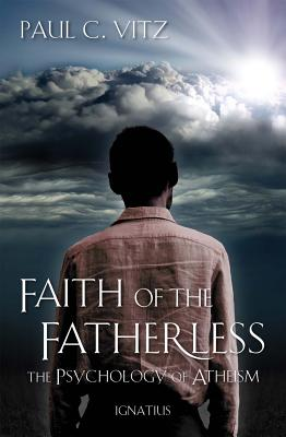 Faith of the Fatherless: The Psychology of Atheism - Vitz, Paul C, Ph.D.