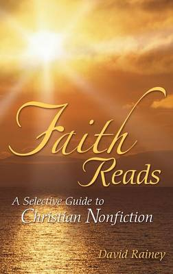 Faith Reads: A Selective Guide to Christian Nonfiction - Rainey, David