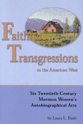 Faithful Transgressions in the American West: Six Twentieth-Century Mormon Women's Autobiographical Acts - Bush, Laura L