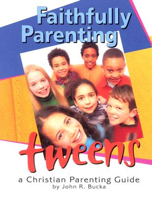 Faithfully Parenting Tweens: A Family Resource Workbook - Bucka, John R