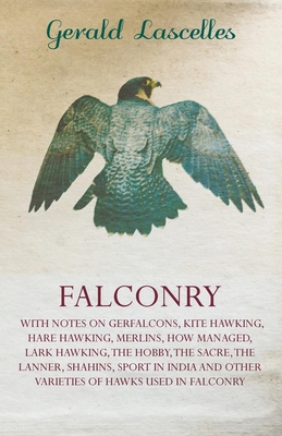 Falconry - With Notes on Gerfalcons, Kite Hawking, Hare Hawking, Merlins, How Managed, Lark Hawking, the Hobby, the Sacre, the Lanner, Shahins, Sport in India and Other Varieties of Hawks Used in Falconry - Lascelles, Gerald