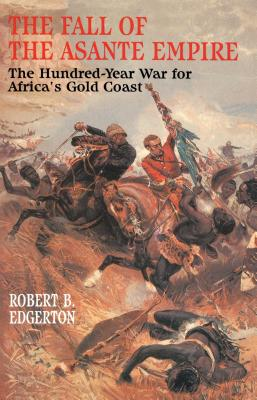 Fall of the Asante Empire: The Hundred-Year War for Africa's Gold Coast - Edgerton, Robert B
