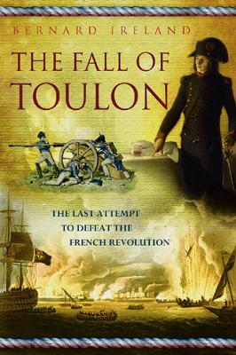 Fall of Toulon: The Royal Navy and the Royalist Last Stand Against the French Revolution - Ireland, Bernard