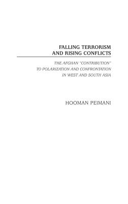 Falling Terrorism and Rising Conflicts: The Afghan Contribution to Polarization and Confrontation in West and South Asia - Peimani, Hooman