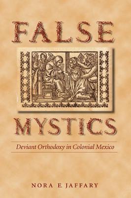 False Mystics: Deviant Orthodoxy in Colonial Mexico - Jaffary, Nora E