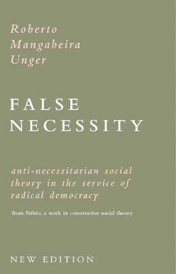 False Necessity: Anti-Necessitarian Social Theory in the Service of Radical Democracy from Politics: A Work in Constructive Social Theory - Unger, Roberto Mangabeira