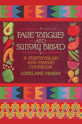 False Tongues and Sunday Bread: A Guatemalan and Mayan Cookbook - Marks, Copeland, and Ortiz, Elisabeth Lambert (Foreword by)