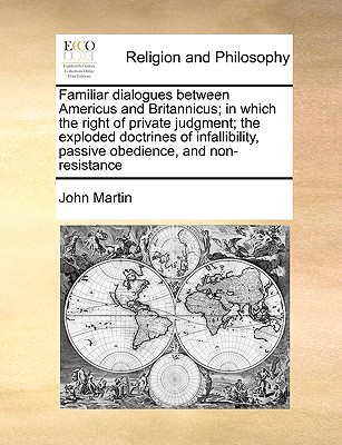 Familiar Dialogues Between Americus and Britannicus; In Which the Right of Private Judgment; The Exploded Doctrines of Infallibility, Passive Obedience, and Non-Resistance - Martin, John