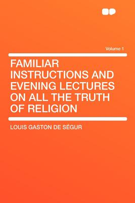 Familiar Instructions and Evening Lectures on All the Truth of Religion Volume 1 - S Gur, Louis Gaston De, and De Segur, Louis Gaston