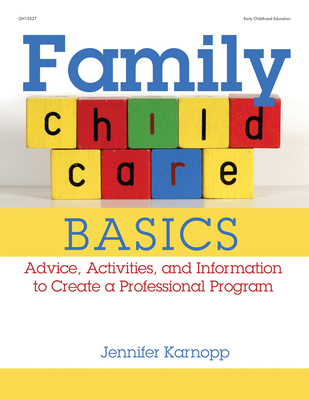 Family Child Care Basics: Advice, Activities, and Information to Create a Professional Program - Karnopp, Jennifer