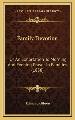 Family Devotion Family Devotion: Or an Exhortation to Morning and Evening Prayer in Families or an Exhortation to Morning and Evening Prayer in Families (1858) (1858) - Gibson, Edmund