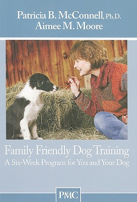 Family Friendly Dog Training: A Six-Week Program for You and Your Dog - McConnell, Patricia B, PH.D., and Moore, Aimee