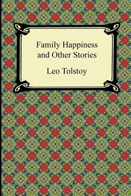 Family Happiness and Other Stories - Tolstoy, Leo Nikolayevich, Count