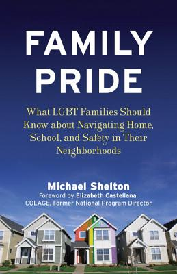 Family Pride: What LGBT Families Should Know about Navigating Home, School, and Safety in Their Neighborhoods - Shelton, Michael