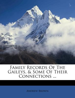 Family Records of the Gaileys, & Some of Their Connections ... - Brown, Andrew