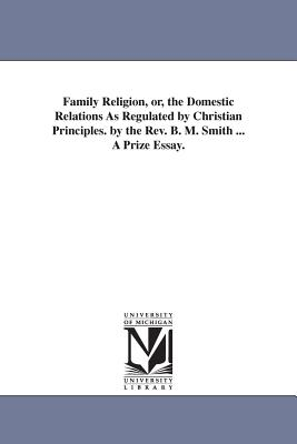 Family Religion, Or, the Domestic Relations as Regulated by Christian Principles. by the REV. B. M. Smith ... a Prize Essay. - Smith, Benjamin Mosby
